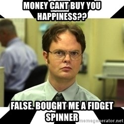 Dwight from the Office - money cant buy you HAPPINESS?? False. BoUGHT ME A FIDGET SPINNER