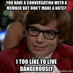 Austin Power - You have a conversation with a member but don't make a note? I too like to live dangerously