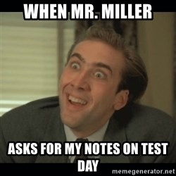 Nick Cage - when mr. miller asks for my notes on test day