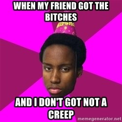 Happy Birthday Black Kid - When my friend got the bitches And i don't got not a creep