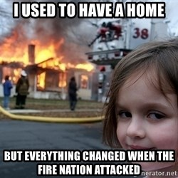 Disaster Girl - I used to have a home But everything changed when the fire nation attacked