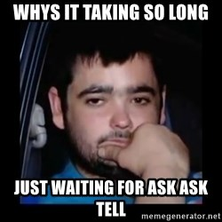 just waiting for a mate - Whys it taking so long  Just waiting for ask ask tell