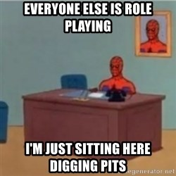 60s spiderman behind desk - Everyone else is role playing I'm just sitting here digging pits