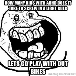 Happy Forever Alone - How many kids wIth ADHD does it tAke to screw in a Light bulb LEts go plAy with out biKes