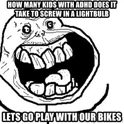 Happy Forever Alone - How many kids with ADHD does it take to screw in a lightbulb Lets go plaY with our bikes