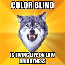 Courage Wolf - color blind  is living life on low brightness