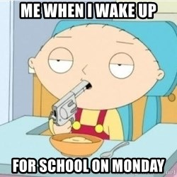 Suicide Stewie - Me when i wake up For school on Monday