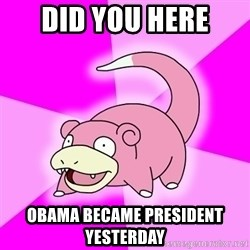 Slowpoke - did you here obama became president yesterday