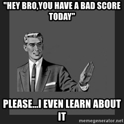 """kill yourself guy blank - """"hey bro,you have a bad score today"""" please...i even learn about it"""