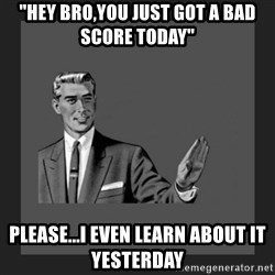 """kill yourself guy blank - """"hey bro,you just got a bad score today"""" please...i even learn about it yesterday"""