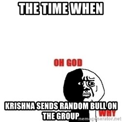 Oh god why - The time when Krishna sends random bull on the group