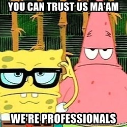 Serious Spongebob - You can trust us ma'am we're professionals