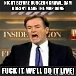 bill o' reilly fuck it - Night before dungeon crawl, DAM doesn't have the map done Fuck it, we'll do it live!