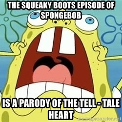 Enraged Spongebob - The SQUEAKY boots episode of spongebob is a parody of the tell - tale heart