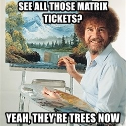 SAD BOB ROSS - See all those matrix tickets? Yeah, they're trees now