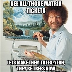 SAD BOB ROSS - see all those matrix tickets lets make them trees. yeah, they're trees now