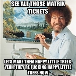 SAD BOB ROSS - see all those matrix tickets lets make them happy little trees. yeah, they're fucking happy little trees now