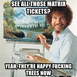 SAD BOB ROSS - see all those matrix tickets? yeah, they're happy fucking trees now