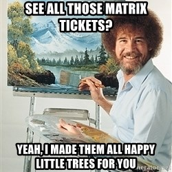 SAD BOB ROSS - see all those matrix tickets? yeah, I made them all happy little trees for you