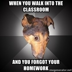 Depression Dog - When you walk into the Classroom  And You forgot your homEwork