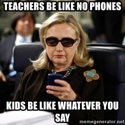 Hillary Clinton Texting - teachers be like no phones Kids be like whatever you say