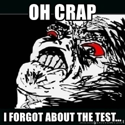 oh crap - oh crap i forgot about the test...