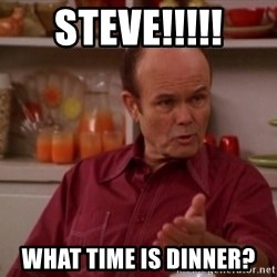 Red Forman - Steve!!!!! What time is dinner?