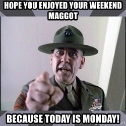 R. Lee Ermey - Hope you enjoyed your weekend Maggot Because today is Monday!