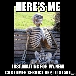 Still Waiting - Here's me Just waiting for my new customer service rep to start