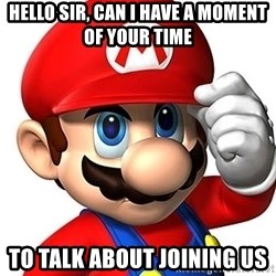 Mario Says - Hello Sir, can i have a moment of your time to talk about joining us