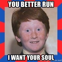 overconfident ginger kid - you better run  i want your soul