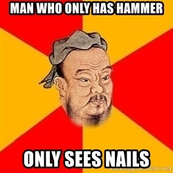 Wise Confucius - Man who only has hammer only sees nails