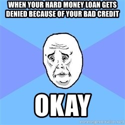 Okay Guy - WHEN YOUR HARD MONEY LOAN GETS DENIED BECAUSE OF YOUR BAD CREDIT OKAY
