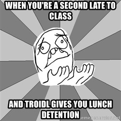 Whyyy??? - when you're a second late to class And troidl gives you lunch detention