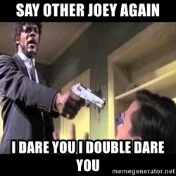 Say what again - SAY OTHER JOEY AGAIN I DARE YOU I DOUBLE DARE YOU