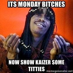 Rick James its friday - ITS MONDAY BITCHES Now show kaizer some titties