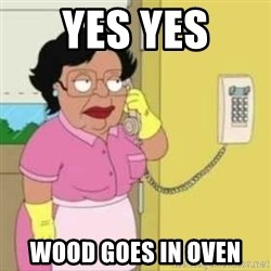 Family guy maid - YES YES WOOD GOES IN OVEN