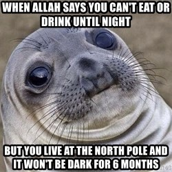Awkward Seal - when allah says you can't eat or drink until night but you live at the north pole and it won't be dark for 6 months