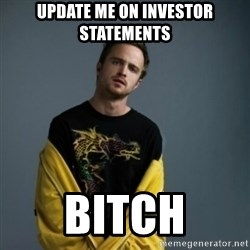 Jesse Pinkman - Update me on investor statements bitch