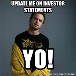 Jesse Pinkman - Update me on investor statements Yo!