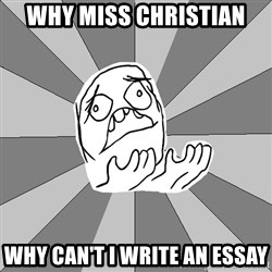 Whyyy??? - why miss christian why can't i write an essay