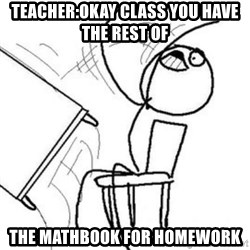 Flip table meme - Teacher:Okay class you have the rest of the mathbook for homework