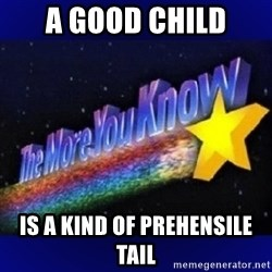 The more you know - A good child is a kind of prehensile tail