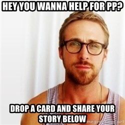Ryan Gosling Hey  - Hey you wanna help for PP? Drop a card and share your story below