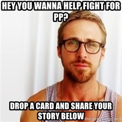 Ryan Gosling Hey  - Hey you wanna help fight For PP? Drop a card and share your story below