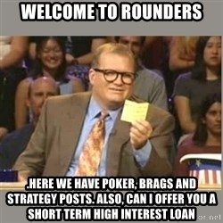 Welcome to Whose Line - Welcome to rounders .Here we have poker, brags and strategy posts. Also, can I offer you a short term high interest loan
