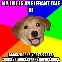Advice Dog - my life is an elegant tale of barks, borks, yorks, zarks, zorks,splorks,sparks,rawrs,rors,