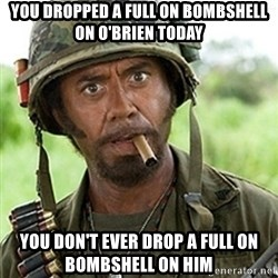 Tropic Thunder Downey - You Dropped a full on bombshell on O'Brien today You don't ever Drop a full on bombshell on him