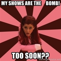 Ariana Grande - My shows are the     bomb! Too soon??