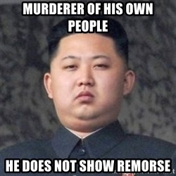 Kim Jong-Fun - MURDERER OF HIS OWN PEOPLE He does not show remorse